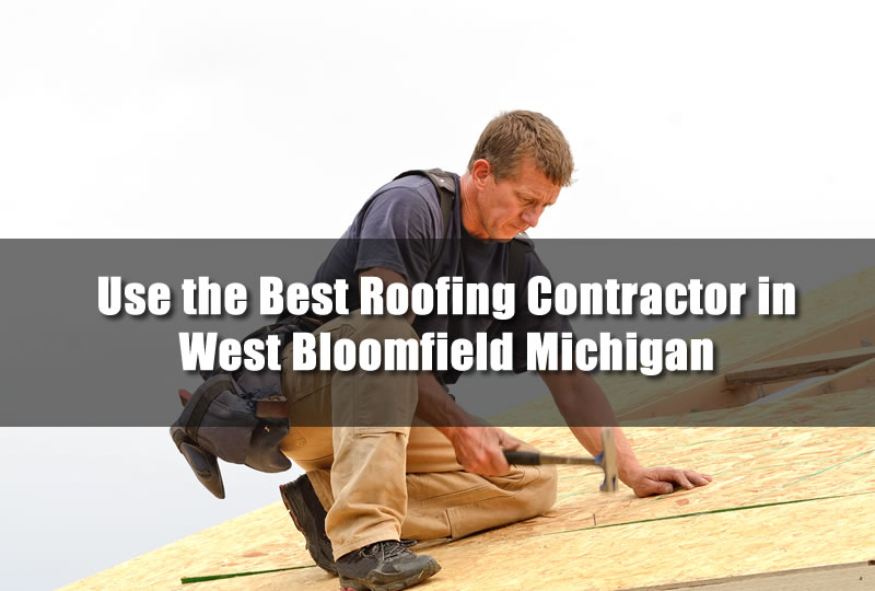 Use the Best Roofing Contractor in West Bloomfield Michigan
