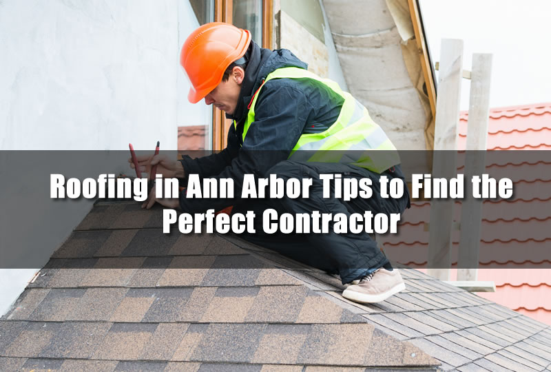 Roofing in Ann Arbor Tips to Find the Perfect Contractor