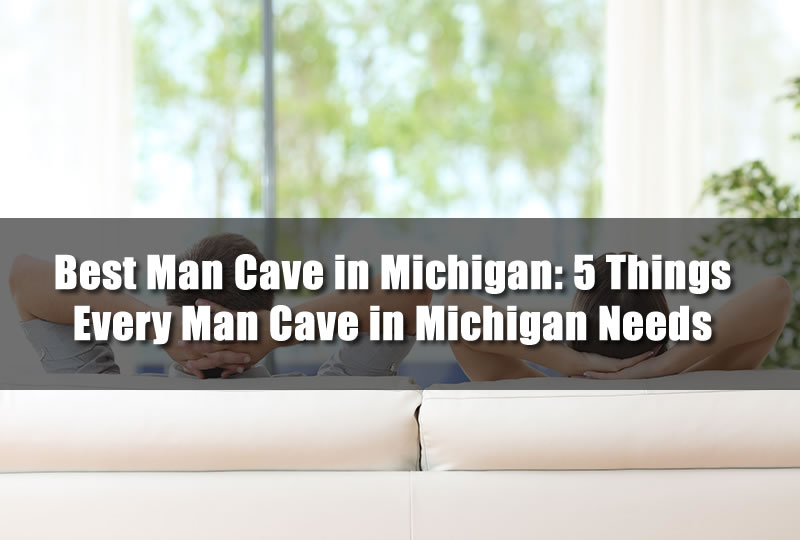 Best Man Cave in Michigan: 5 Things Every Man Cave in Michigan Needs