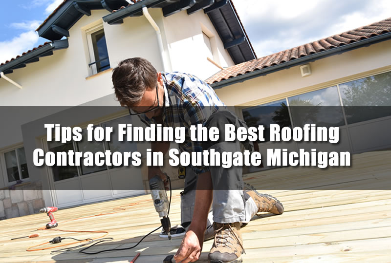 Tips for Finding the Best Roofing Contractors in Southgate Michigan